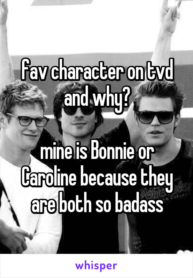 fav character on tvd and why?  mine is Bonnie or Caroline because they are both so badass