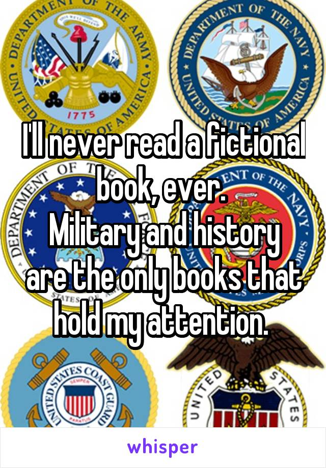 I'll never read a fictional book, ever.  Military and history are the only books that hold my attention.