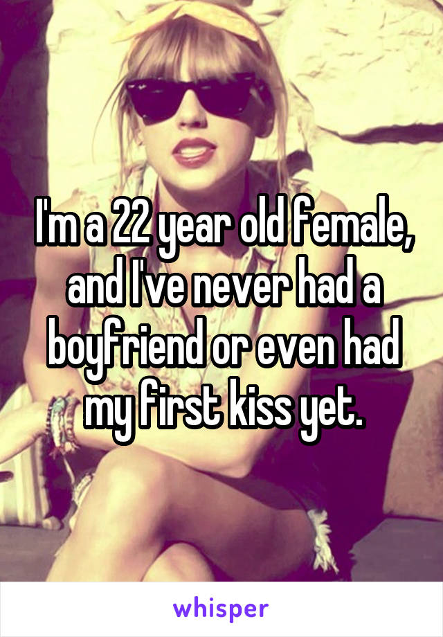 I'm a 22 year old female, and I've never had a boyfriend or even had my first kiss yet.