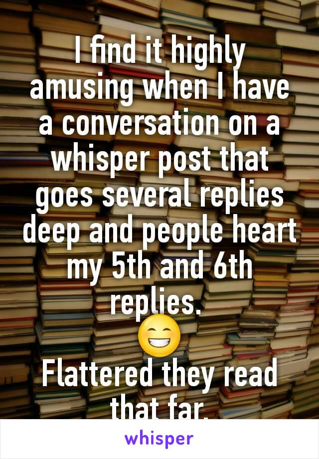 I find it highly amusing when I have a conversation on a whisper post that goes several replies deep and people heart my 5th and 6th replies.  😁 Flattered they read that far.
