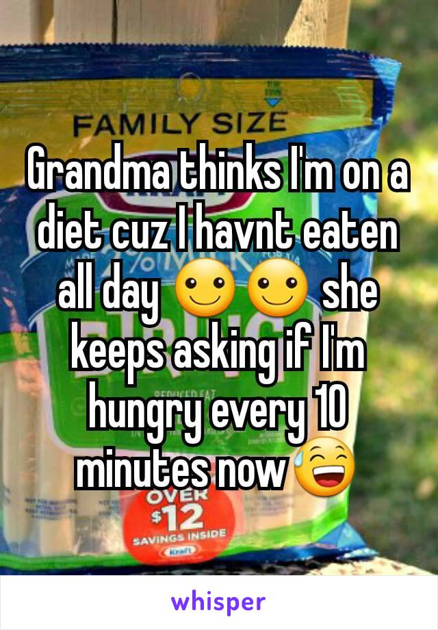 Grandma thinks I'm on a diet cuz I havnt eaten all day ☺☺ she keeps asking if I'm hungry every 10 minutes now😅