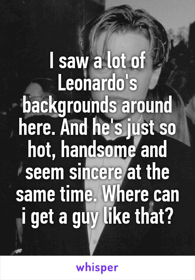 I saw a lot of Leonardo's backgrounds around here. And he's just so hot, handsome and seem sincere at the same time. Where can i get a guy like that?