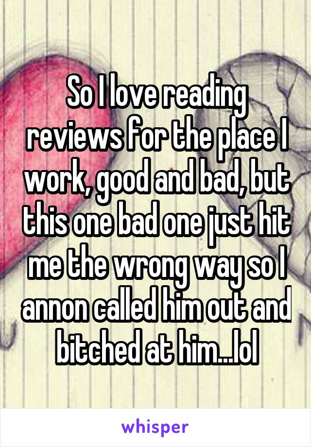 So I love reading reviews for the place I work, good and bad, but this one bad one just hit me the wrong way so I annon called him out and bitched at him...lol