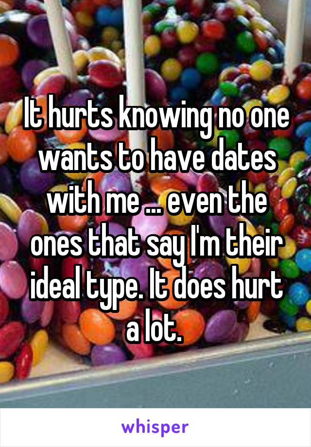 It hurts knowing no one wants to have dates with me ... even the ones that say I'm their ideal type. It does hurt a lot.