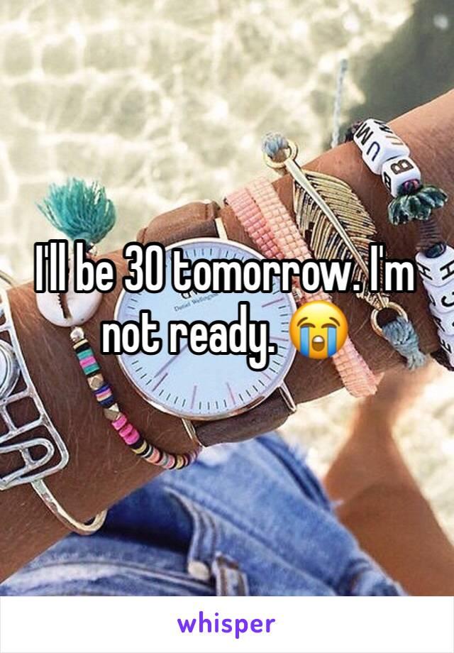 I'll be 30 tomorrow. I'm not ready. 😭