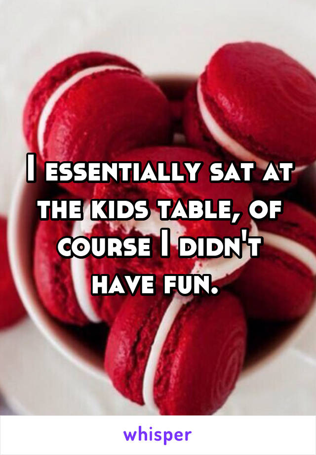 I essentially sat at the kids table, of course I didn't have fun.