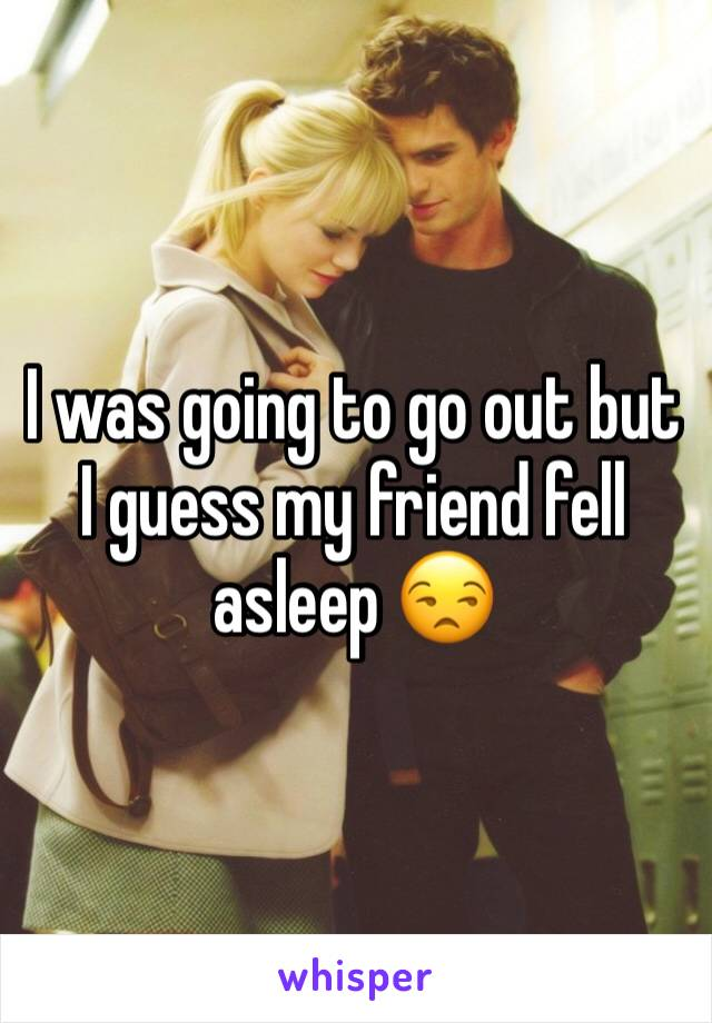I was going to go out but I guess my friend fell asleep 😒