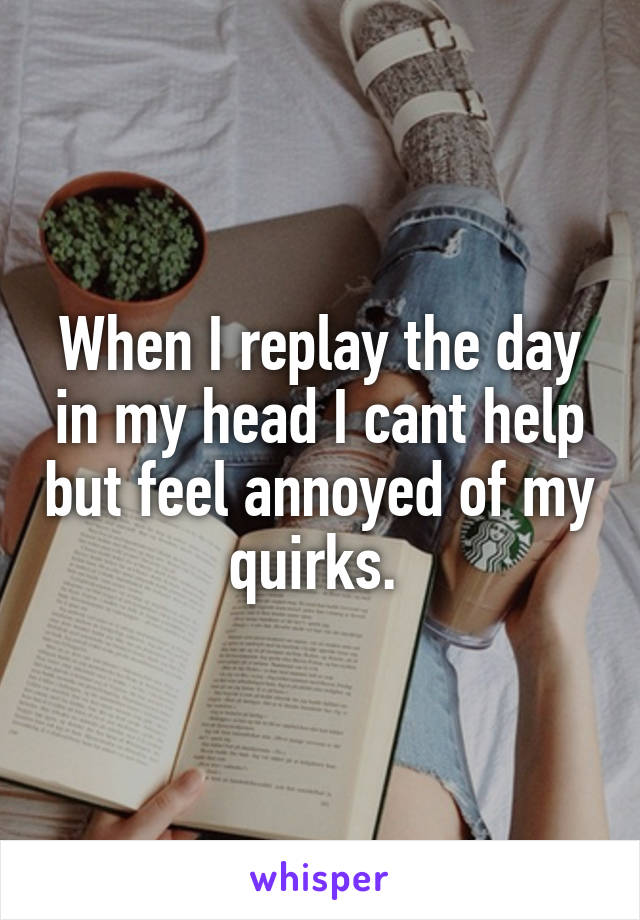 When I replay the day in my head I cant help but feel annoyed of my quirks.