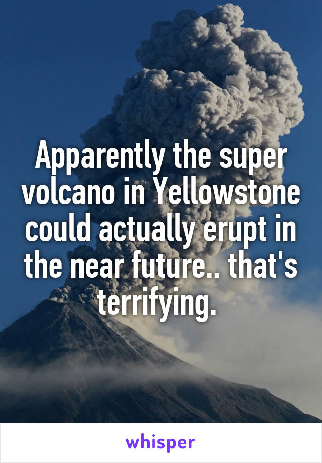 Apparently the super volcano in Yellowstone could actually erupt in the near future.. that's terrifying.