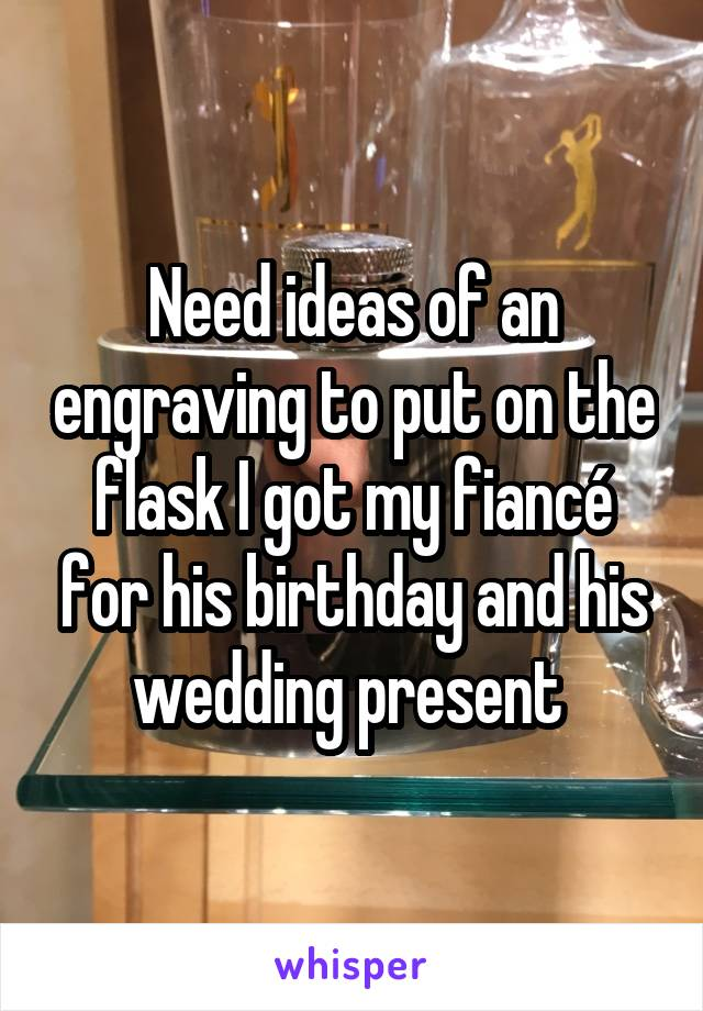 Need ideas of an engraving to put on the flask I got my fiancé for his birthday and his wedding present
