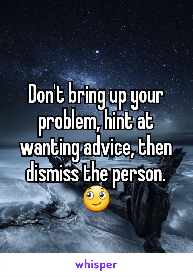 Don't bring up your problem, hint at wanting advice, then dismiss the person. 🙄