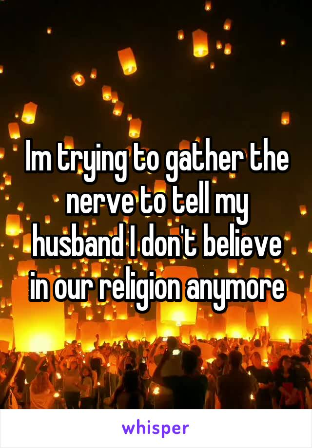 Im trying to gather the nerve to tell my husband I don't believe in our religion anymore
