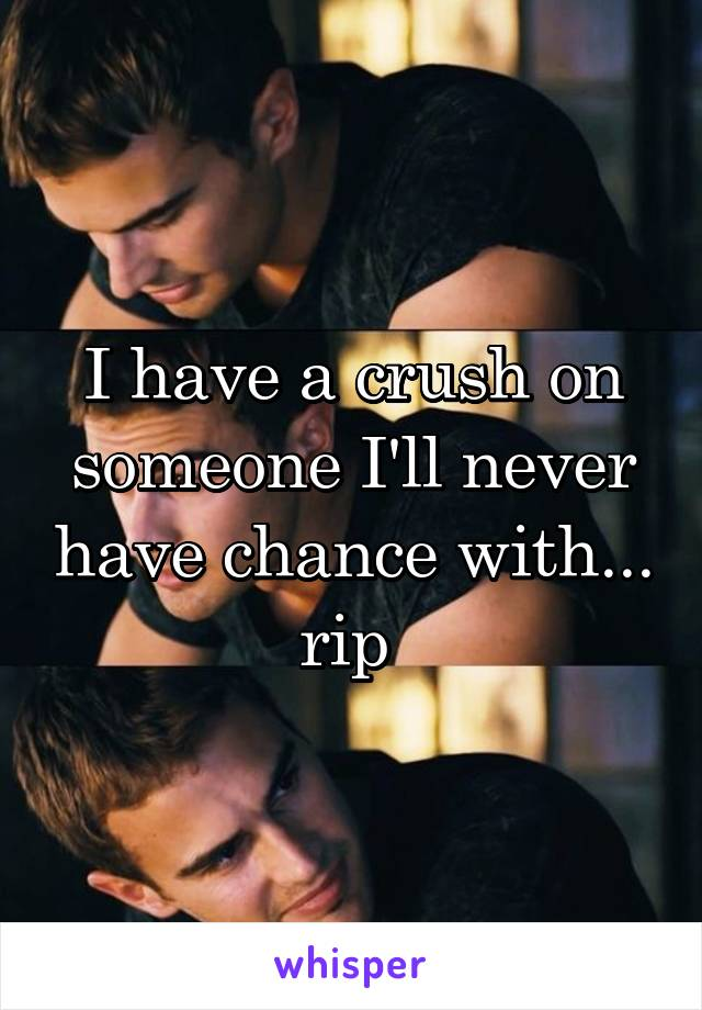 I have a crush on someone I'll never have chance with... rip
