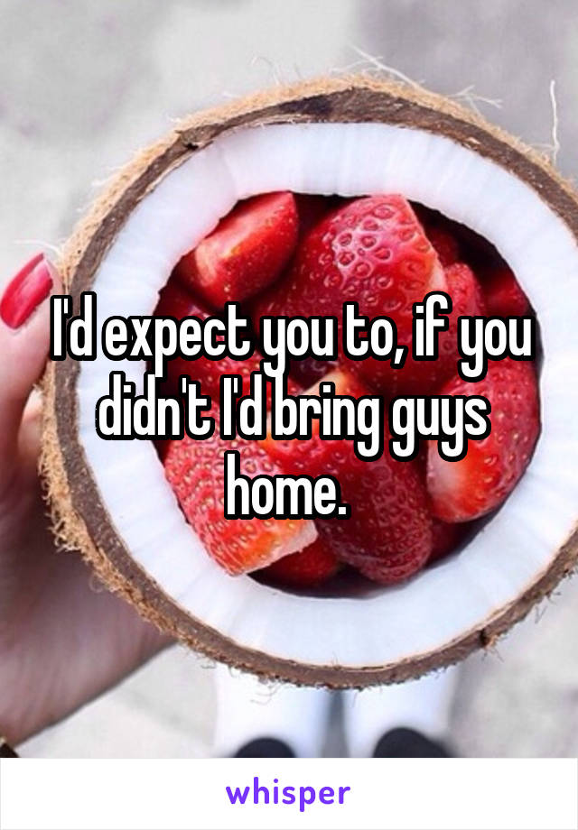 I'd expect you to, if you didn't I'd bring guys home.