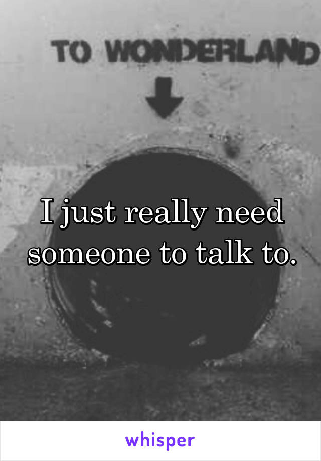 I just really need someone to talk to.