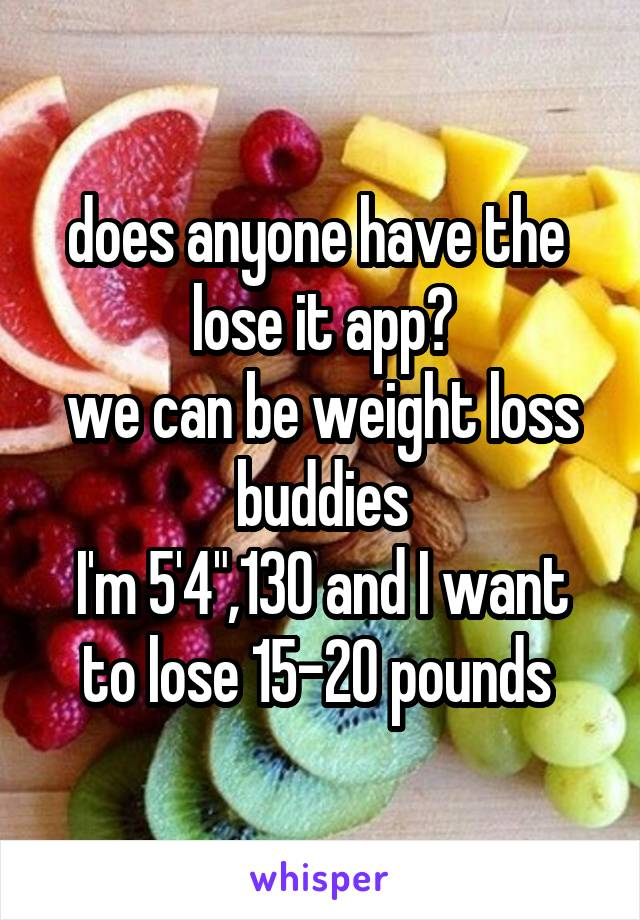 """does anyone have the  lose it app? we can be weight loss buddies I'm 5'4"""",130 and I want to lose 15-20 pounds"""