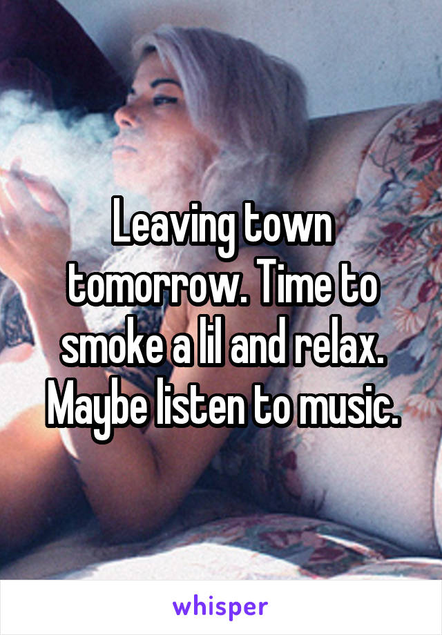 Leaving town tomorrow. Time to smoke a lil and relax. Maybe listen to music.