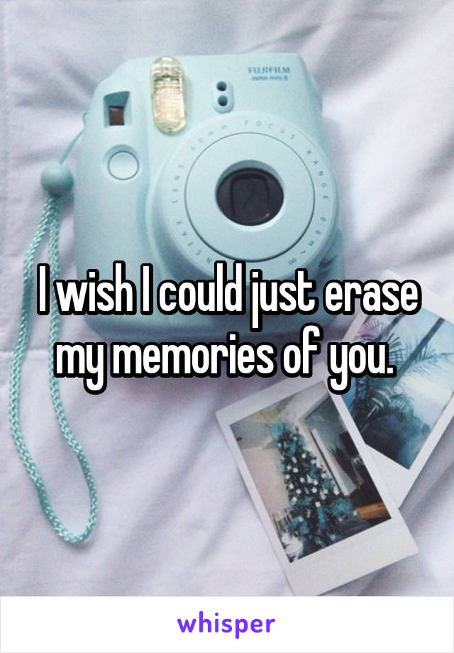 I wish I could just erase my memories of you.