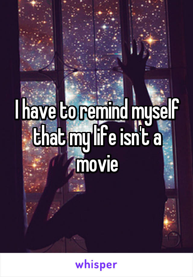 I have to remind myself that my life isn't a movie