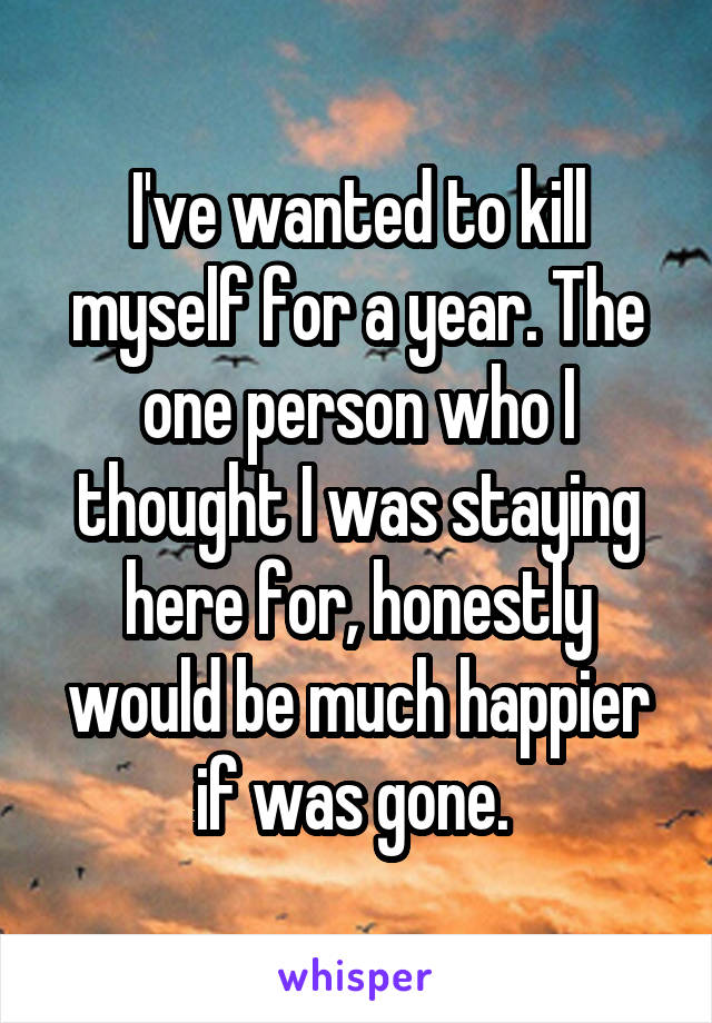 I've wanted to kill myself for a year. The one person who I thought I was staying here for, honestly would be much happier if was gone.