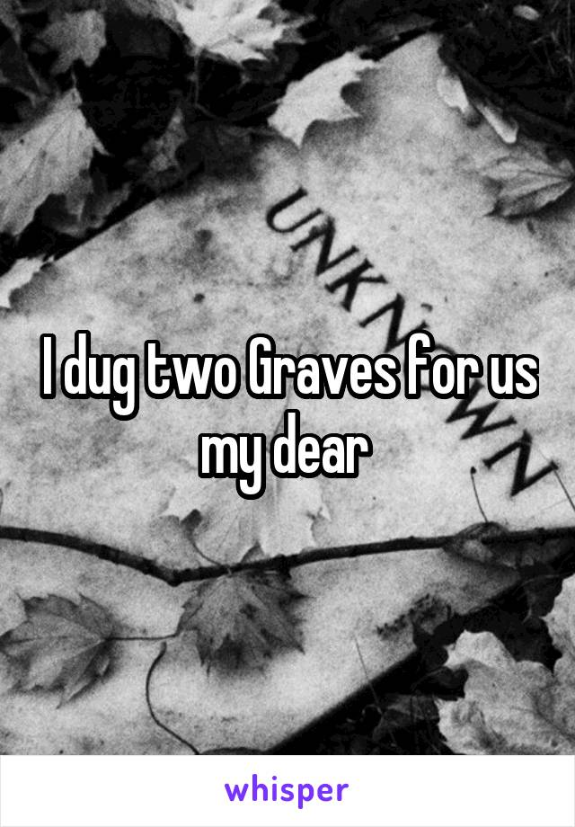 I dug two Graves for us my dear