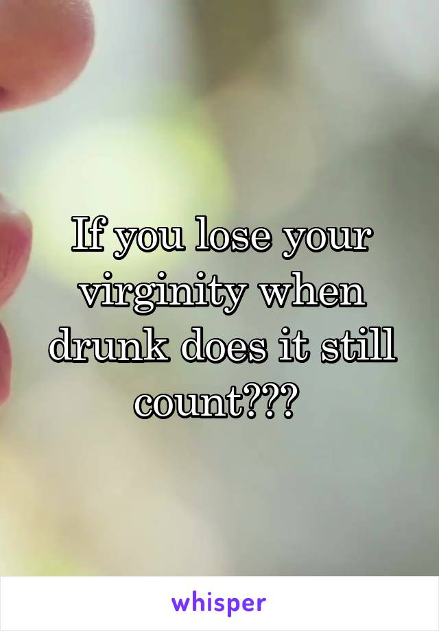 If you lose your virginity when drunk does it still count???