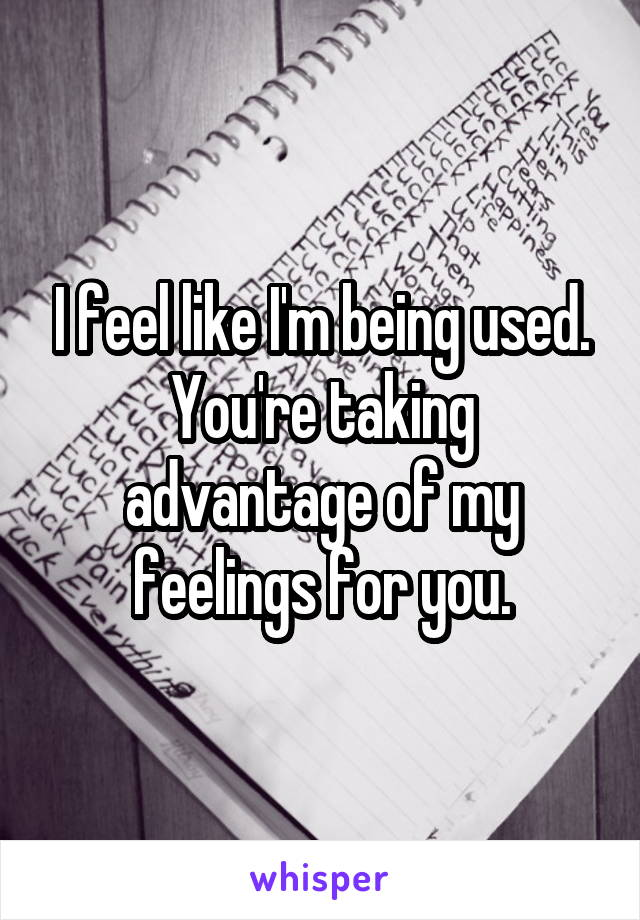 I feel like I'm being used. You're taking advantage of my feelings for you.