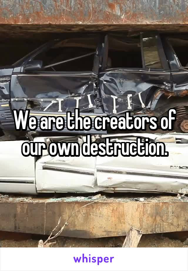 We are the creators of our own destruction.