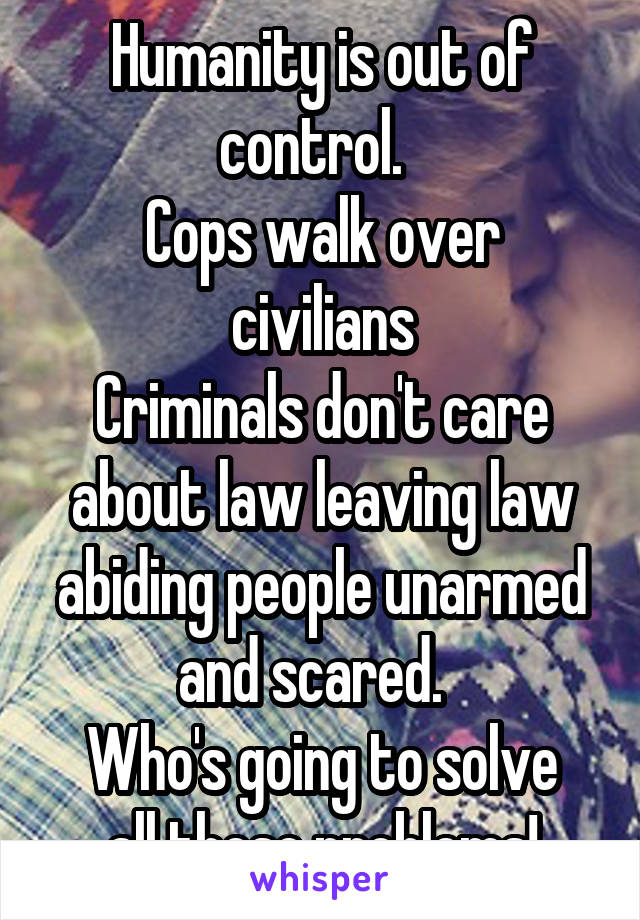 Humanity is out of control.   Cops walk over civilians Criminals don't care about law leaving law abiding people unarmed and scared.   Who's going to solve all these problems!