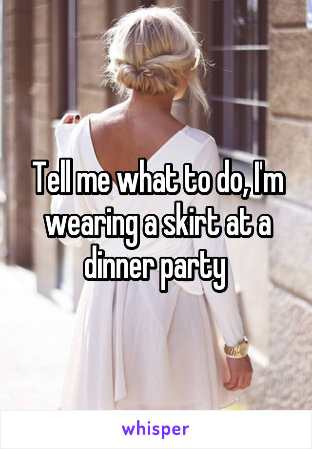 Tell me what to do, I'm wearing a skirt at a dinner party