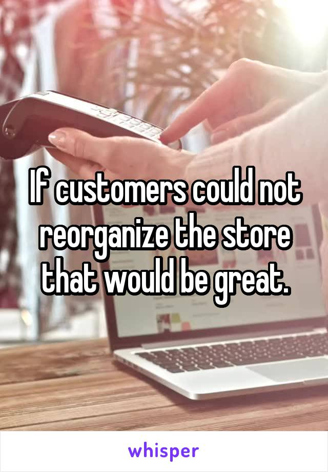 If customers could not reorganize the store that would be great.