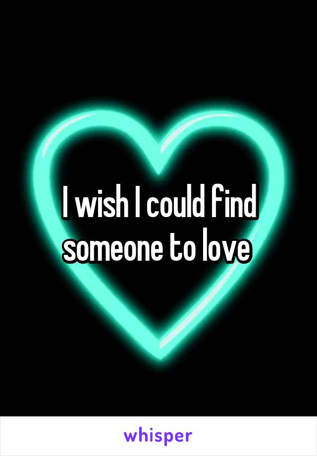 I wish I could find someone to love