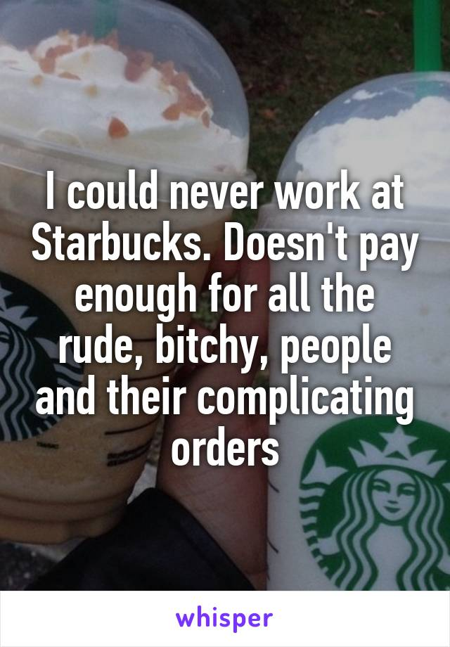 I could never work at Starbucks. Doesn't pay enough for all the rude, bitchy, people and their complicating orders