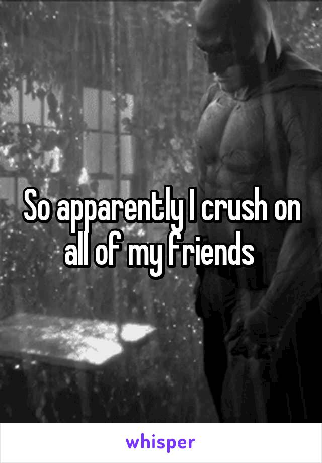 So apparently I crush on all of my friends
