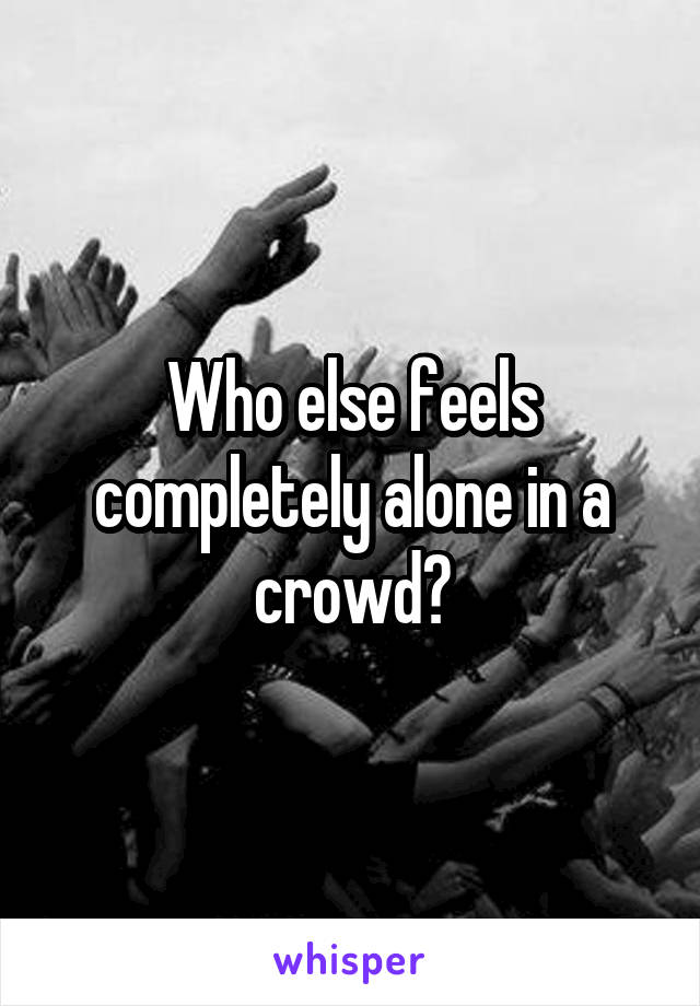Who else feels completely alone in a crowd?