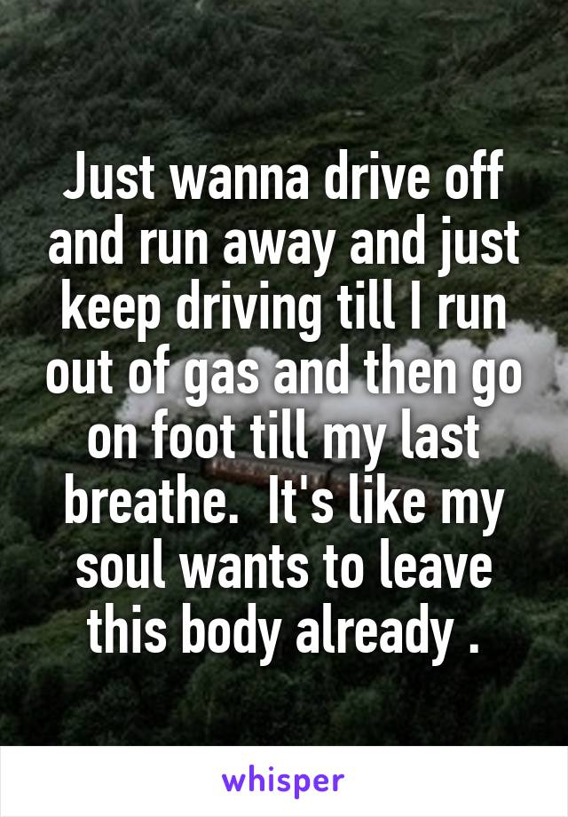 Just wanna drive off and run away and just keep driving till I run out of gas and then go on foot till my last breathe.  It's like my soul wants to leave this body already .
