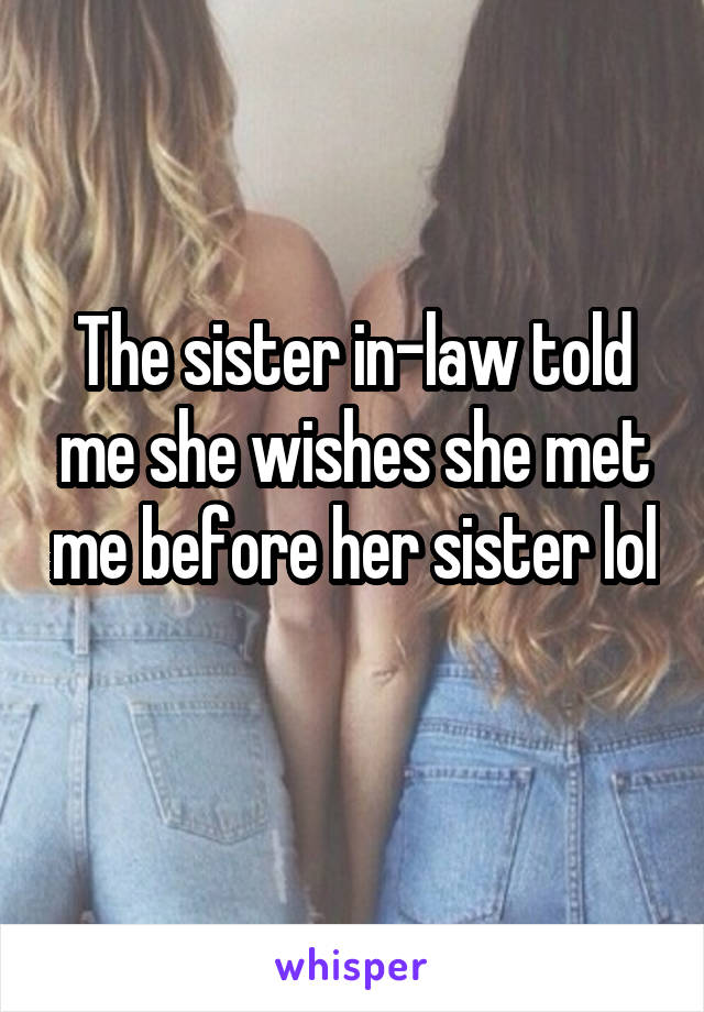The sister in-law told me she wishes she met me before her sister lol