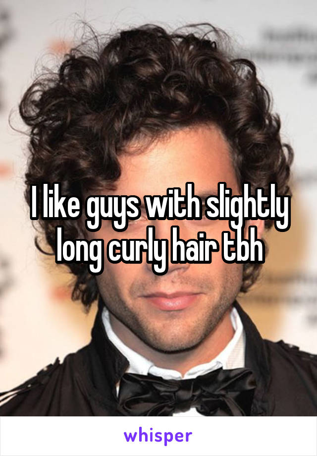 I like guys with slightly long curly hair tbh