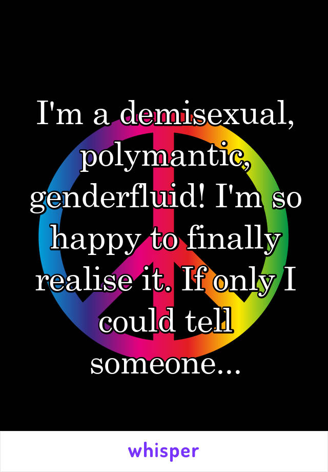 I'm a demisexual, polymantic, genderfluid! I'm so happy to finally realise it. If only I could tell someone...