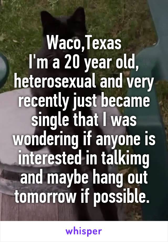 Waco,Texas I'm a 20 year old, heterosexual and very recently just became single that I was wondering if anyone is interested in talkimg and maybe hang out tomorrow if possible.