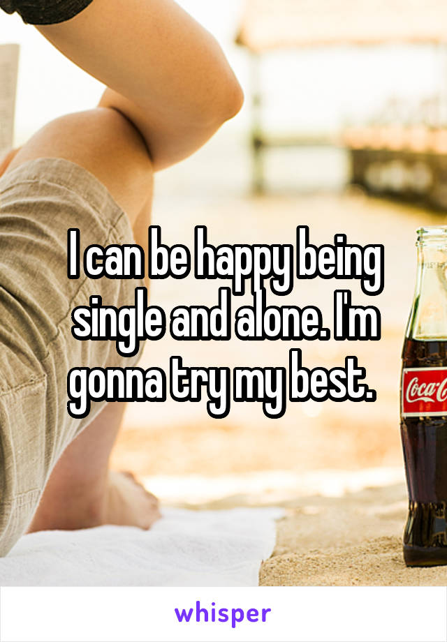 I can be happy being single and alone. I'm gonna try my best.