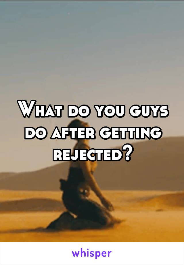What do you guys do after getting rejected?