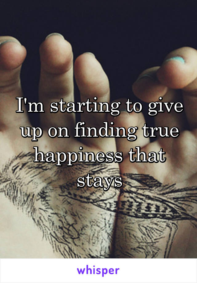 I'm starting to give up on finding true happiness that stays