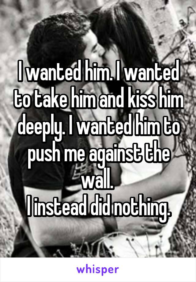 I wanted him. I wanted to take him and kiss him deeply. I wanted him to push me against the wall.  I instead did nothing.