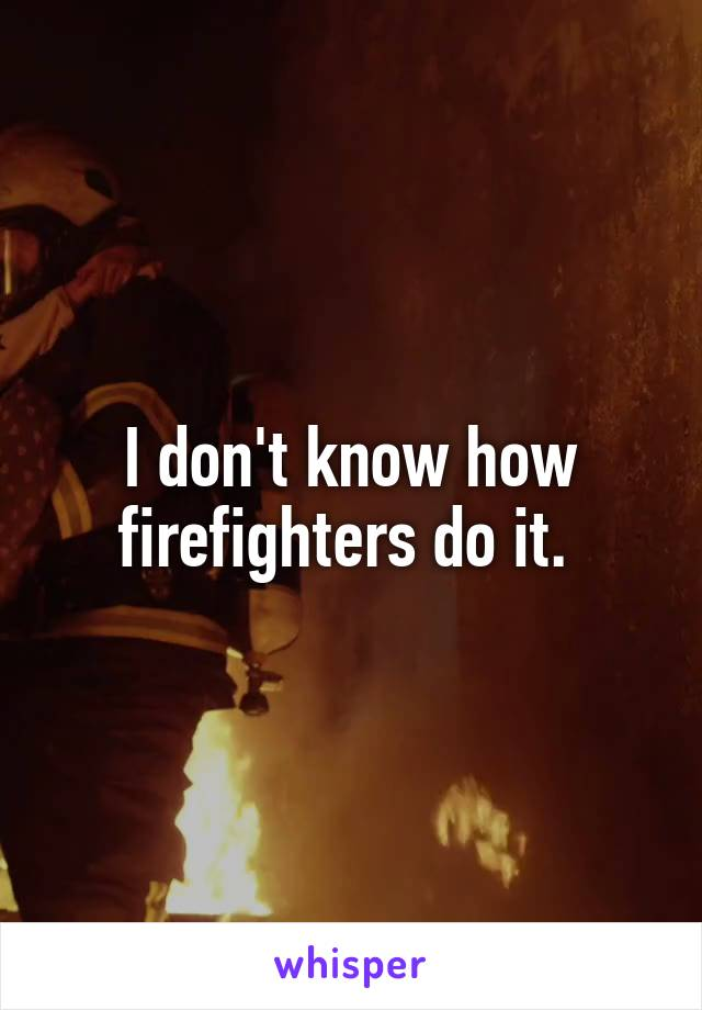 I don't know how firefighters do it.