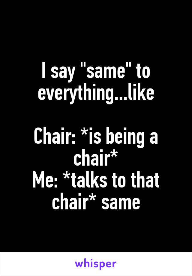 "I say ""same"" to everything...like  Chair: *is being a chair* Me: *talks to that chair* same"