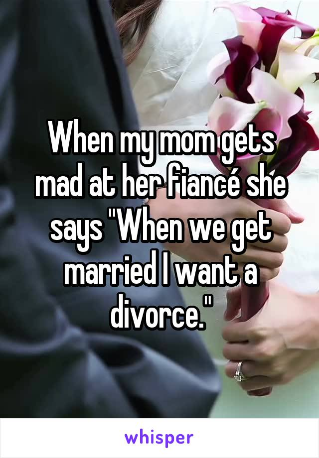"""When my mom gets mad at her fiancé she says """"When we get married I want a divorce."""""""