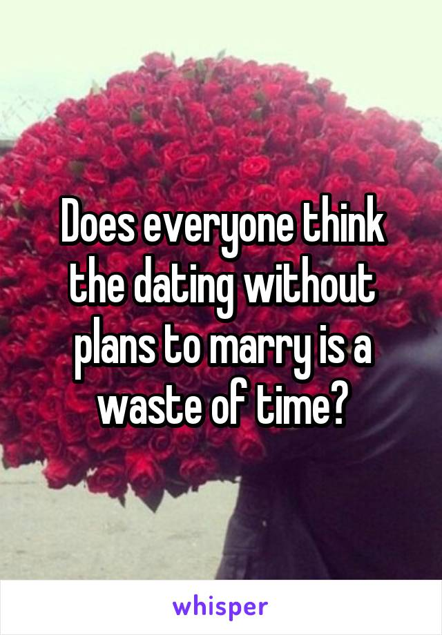 Does everyone think the dating without plans to marry is a waste of time?