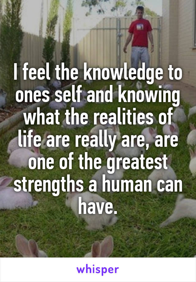 I feel the knowledge to ones self and knowing what the realities of life are really are, are one of the greatest strengths a human can have.