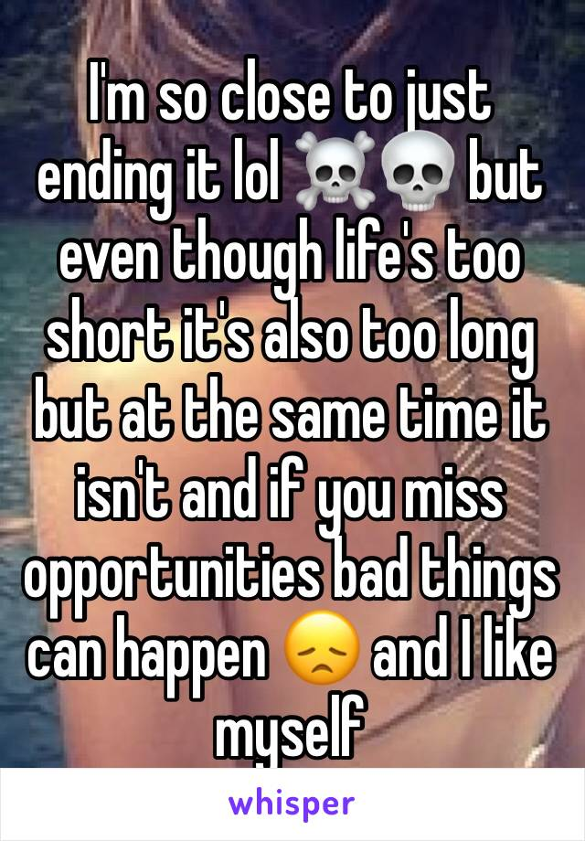 I'm so close to just ending it lol ☠️💀 but even though life's too short it's also too long but at the same time it isn't and if you miss opportunities bad things can happen 😞 and I like myself